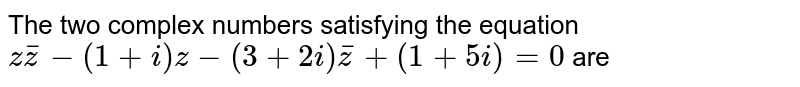 The two complex  numbers satisfying the equation <br>  ` z bar (z) - (1 + i) z - ( 3 + 2 i) bar(z) + ( 1 + 5i) = 0 ` are