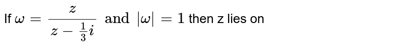 If ` omega = (z)/( z - (1)/(3)i) and | omega| = 1 `  then z lies on