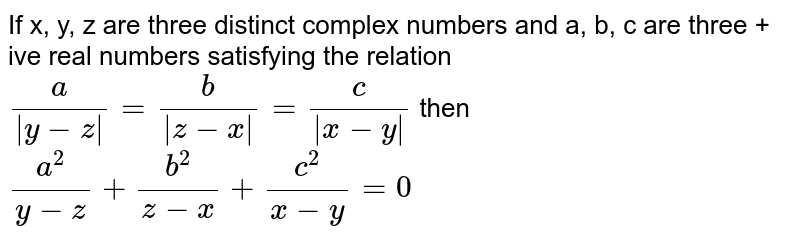 If x, y, z are three distinct  complex numbers and a, b, c are three + ive real numbers satisfying the relation <br>  `(a)/(   y -z ) = (b)/(  z - x ) = (c)/(   x - y ) ` then <br>  `(a^(2))/( y - z) + (b^(2))/( z - x) + (c^(2))/( x - y) = 0 `