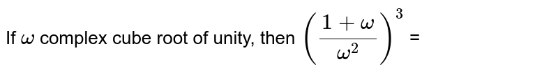 If ` omega `  complex cube root of unity, then `((1 + omega )/(omega ^(2)))^(3)` =