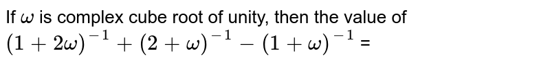 If ` omega ` is  complex cube root  of unity, then  the value of  `(1 + 2 omega )^(-1) + (2 + omega )^(-1) - (1 + omega ) ^(-1)` =