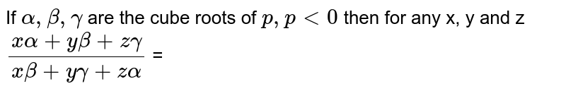 If ` alpha, beta, gamma `   are the cube roots of ` p, p lt 0` then for any x, y and z  <br>  `(x alpha  + y beta + z gamma)/( x beta + y gamma + z alpha)` =