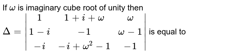 If ` omega`  is imaginary  cube root of unity then <br>  `Delta = |(1,1 + i + omega,omega),(1 - i ,-1,omega-1),(-i,-i + omega^(2) - 1,-1)|` is equal to