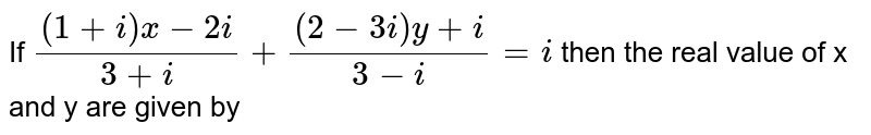 If ` ((1 + i) x- 2 i)/( 3 + i) + (( 2 - 3 i ) y + i)/( 3 - i) = i ` then the real value of x and y are given by