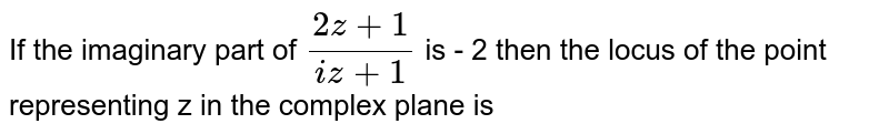 If the imaginary part of ` (2 z + 1)/( i z + 1)` is - 2 then the locus of the point representing z in the complex plane is