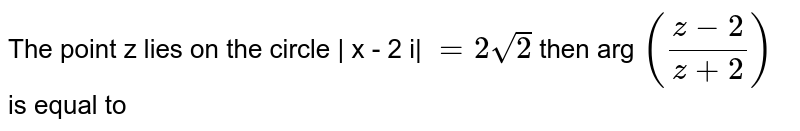 The point z lies on the circle | x - 2 i| ` =2 sqrt(2)`  then arg ` (( z - 2)/( z + 2)) ` is equal to