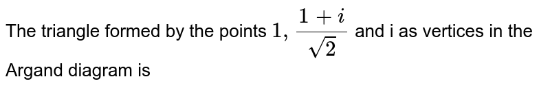 The triangle formed by  the points  `1, ( 1 + i)/( sqrt(2))` and i  as vertices in  the Argand diagram is