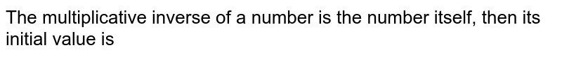 The multiplicative  inverse of  a  number is the number itself, then its initial value is