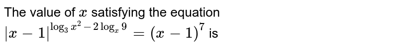 The value of `x` satisfying the equation `|x-1|^(log_(3)x^(2)-2log_(x)9)=(x-1)^(7)` is
