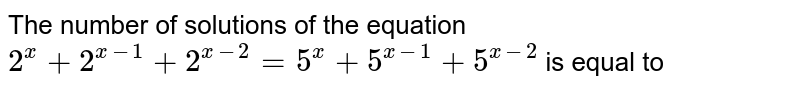 The number of solutions of the equation `2^(x)+2^(x-1)+2^(x-2)=5^(x)+5^(x-1)+5^(x-2)` is equal to