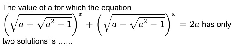 The value of a for which the equation `(sqrt(a+sqrt(a^(2)-1)))^(x)+(sqrt(a-sqrt(a^(2)-1)))^(x)=2a` has only two solutions is …...