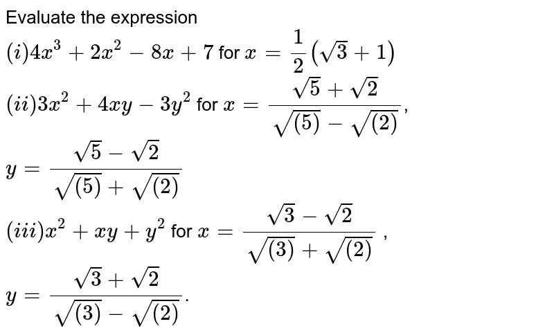 Evaluate the expression <br> `(i) 4x^(3)+2x^(2)-8x+7` for `x=(1)/(2)(sqrt(3)+1)` <br> `(ii) 3x^(2)+4xy-3y^(2)` for `x=(sqrt(5)+sqrt(2))/(sqrt((5))-sqrt((2)))`, `y=(sqrt(5)-sqrt(2))/(sqrt((5))+sqrt((2)))` <br> `(iii) x^(2)+xy+y^(2)` for `x=(sqrt(3)-sqrt(2))/(sqrt((3))+sqrt((2)))` , `y=(sqrt(3)+sqrt(2))/(sqrt((3))-sqrt((2)))`.