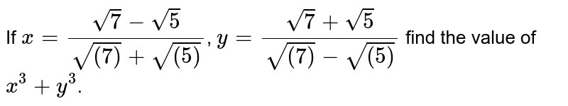 If `x=(sqrt(7)-sqrt(5))/(sqrt((7))+sqrt((5)))`, `y=(sqrt(7)+sqrt(5))/(sqrt((7))-sqrt((5)))` find the value of `x^(3)+y^(3)`.