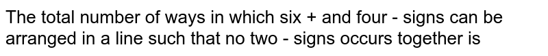 The total number of ways in which six + and four - signs can be arranged in a line such that no two - signs occurs together is