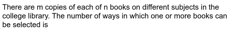 There are m copies of each of n books on different subjects in the college library. The number of ways in which one or more books can be selected is