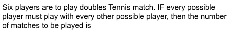 Six players are to play doubles Tennis match. IF every possible player must play with every other possible player, then the number of matches to be played is