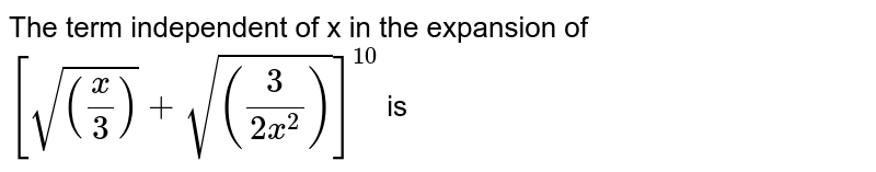 The term independent of x in the expansion of  `[sqrt(((x)/(3)))+sqrt(((3)/(2x^(2))))]^(10)` is
