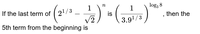 If the last term of  `(2^(1//3) -(1)/(sqrt(2)))^(n)` is `((1)/(3.9^(1//3)))^(log_(3)8)`, then the 5th term from the beginning is