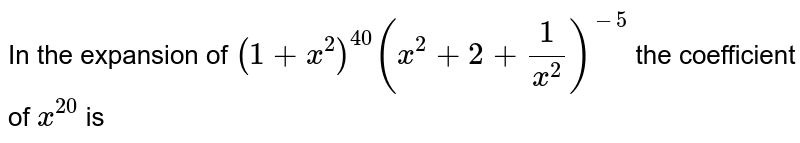 In the expansion of  `(1+x^(2))^(40)(x^(2)+2+(1)/(x^(2)))^(-5)` the coefficient of `x^(20)` is