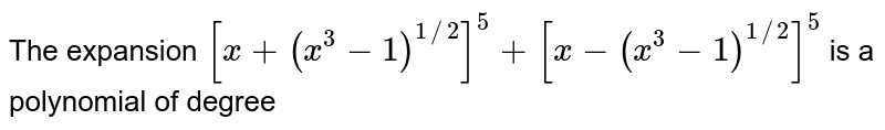 The expansion `[x+(x^(3)-1)^(1//2)]^(5)+[x-(x^(3)-1)^(1//2)]^(5)`  is a polynomial of degree