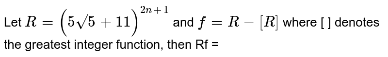 """Let `R=(5sqrt("""""""")5+11)^(2n+1)` and `f=R-[R]` where [ ] denotes the greatest integer function, then Rf ="""