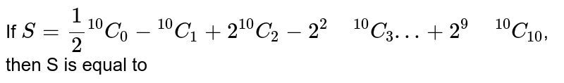 """If `S=(1)/(2) """"""""^(10)C_(0) -""""""""^(10)C_(1) +2""""""""^(10)C_(2)-2^(2)"""" """"^(10)C_(3)…+2^(9)"""" """"^(10)C_(10)`, then S is equal to"""