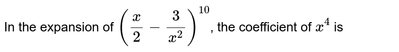 In the expansion of `((x)/(2)-(3)/(x^(2)))^(10)`, the coefficient of `x^(4)` is