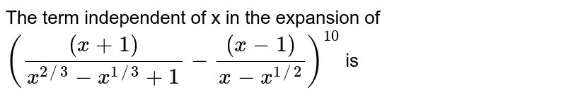 The term independent of x in the expansion of `(((x+1))/(x^(2//3)-x^(1//3)+1)-((x-1))/(x-x^(1//2)))^(10)` is