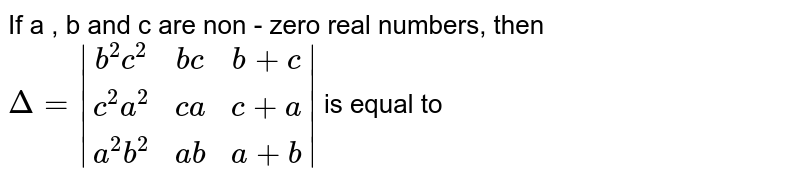 If a , b and c are non - zero real numbers, then `Delta=|(b^2c^2,bc,b+c),(c^2a^2,ca,c+a),(a^2b^2,ab,a+b)|` is equal to