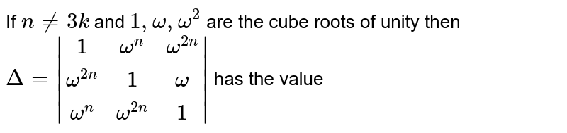 If `n ne 3k` and `1 , omega , omega^2` are the cube roots of unity then `Delta=|(1,omega^n,omega^(2n)),(omega^(2n),1,omega),(omega^n,omega^(2n),1)|`  has the value