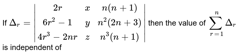 If `Delta_r=|(2r,x,n(n+1)),(6r^2-1,y,n^2(2n+3)),(4r^3-2nr,z,n^3(n+1))|` then the value of `sum_(r=1)^n Delta_r` is independent of