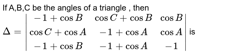 If  A,B,C be the angles of a triangle , then `Delta=|(-1+cosB,cosC+cosB,cosB),(cosC+cosA,-1+cosA,cosA),(-1+cosB,-1+cosA,-1)|` is