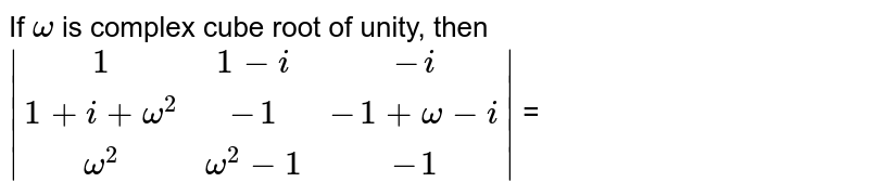 If `omega`  is complex cube root of unity, then `|(1,1-i,-i),(1+i+omega^2,-1,-1+omega-i),(omega^2,omega^2-1,-1)|` =