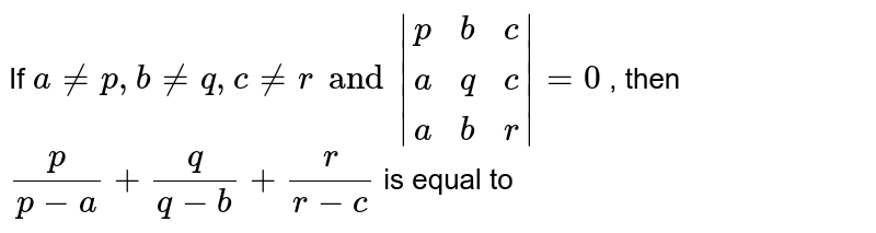 If `ane p , b ne q , c ne r and |(p,b,c),(a,q,c),(a,b,r)|=0` , then  `p/(p-a)+q/(q-b)+r/(r-c)` is equal to