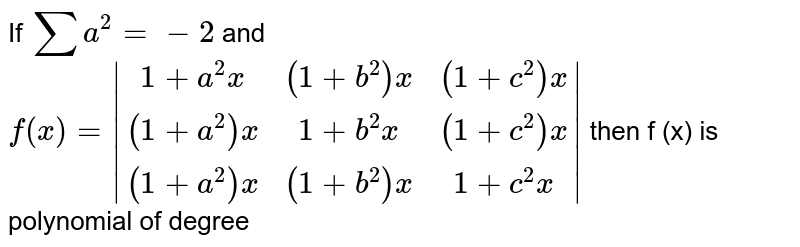 If `sum a^2=-2` and `f(x)=|(1+a^2x,(1+b^2)x,(1+c^2)x),((1+a^2)x,1+b^2x,(1+c^2)x),((1+a^2)x,(1+b^2)x,1+c^2x)|` then f (x) is polynomial of degree