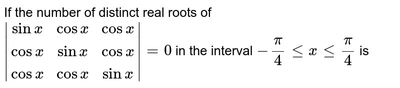 If the number of distinct real roots of <br> `|(sinx,cosx,cosx),(cosx,sinx,cosx),(cosx,cosx,sinx)|=0`  in the interval `-pi/4 le x le pi/4` is