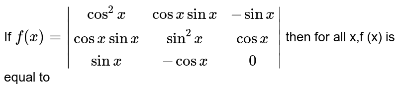 If `f(x) =|(cos^2x,cosxsinx,-sinx),(cosxsinx,sin^2x,cosx),(sinx,-cosx,0)|`  then for all x,f (x) is equal to