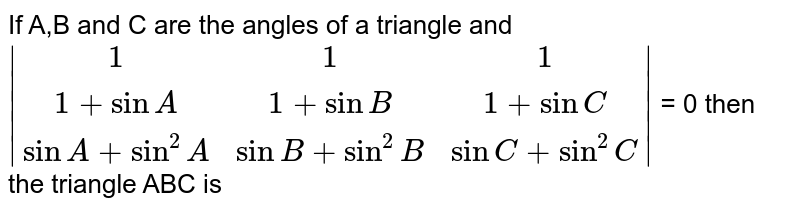 If A,B and C are the angles of a triangle and <br> `|(1,1,1),(1+sinA,1+sinB,1+sinC),(sinA+sin^2A,sinB+sin^2B,sinC+sin^2C)|` = 0 then the triangle ABC is