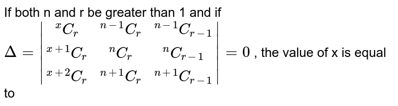 """If both n and r be greater than 1 and if <br> `Delta= (""""""""^xC_r,""""""""^(n-1)C_r,""""""""^(n-1)C_(r-1)),(""""""""^(x+1)C_r,""""""""^(n)C_r,""""""""^(n)C_(r-1)),(""""""""^(x+2)C_r,""""""""^(n+1)C_r,""""""""^(n+1)C_(r-1)) =0` ,  the value of x is equal to"""