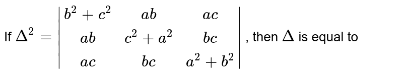 If `Delta^2= (b^2+c^2,ab,ac),(ab,c^2+a^2,bc),(ac,bc,a^2+b^2) ` , then `Delta` is equal to