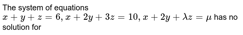 The system of equations `x+y+z=6, x+2y + 3z= 10, x+2y + lamdaz=mu` has no solution for