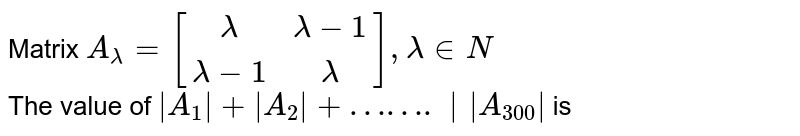 Matrix `A_(lamda)=[(lamda, lamda-1),(lamda-1,lamda)], lamda in N` <br> The value of `|A_(1)|+|A_(2)|+…….||A_(300)|` is