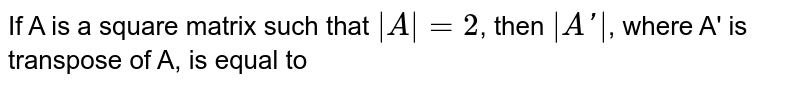 If A is a square matrix such that `|A|=2`, then `|A'|`, where A' is transpose of A, is equal to