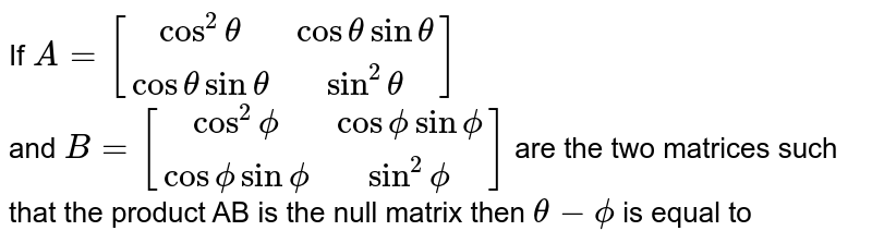 If `A=[(cos^(2) theta, cos theta sin theta),(cos theta sin theta, sin^(2)theta)]` <br>and `B=[(cos^(2) phi, cos phi sin phi),(cos phi sin phi, sin^(2)phi)]` are the two matrices such that the product AB is the null matrix then `theta-phi` is equal to