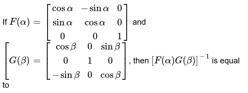 If `F(alpha)=[(cos alpha, -sin alpha, 0),(sin alpha, cos alpha, 0),(0,0,1)]` and `[G(beta)=[(cos beta, 0, sin beta),(0,1,0),(-sin beta, 0, cos beta)]`, then `[F(alpha)G(beta)]^(-1)` is equal to