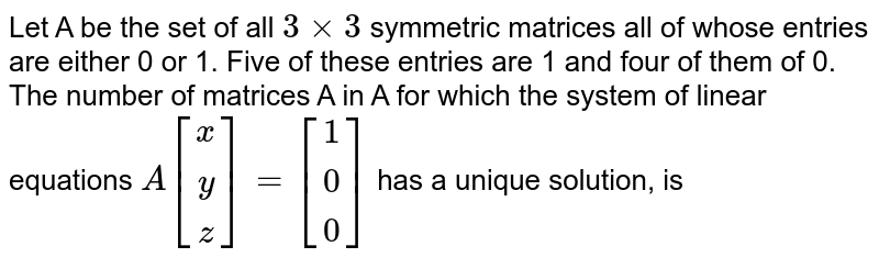 Let A be the set of all `3xx3` symmetric matrices all of whose entries are either 0 or 1. Five of these entries are 1 and four of them of 0. <br> The number of matrices A in A for which the system of linear equations `A[(x),(y),(z)]=[(1),(0),(0)]` has a unique solution, is