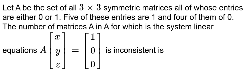 Let A be the set of all `3xx3` symmetric matrices all of whose entries are either 0 or 1. Five of these entries are 1 and four of them of 0. <br> The number of matrices A in A for which is the system linear equations `A[(x),(y),(z)]=[(1),(0),(0)]` is inconsistent is