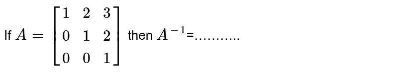 If `A=[(1,2,3),(0,1,2),(0,0,1)]` then `A^(-1)`=………..