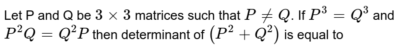 Let P and Q be `3xx3` matrices such that `P!=Q`. If `P^(3)=Q^(3)` and `P^(2)Q=Q^(2)P` then determinant of `(P^(2)+Q^(2))` is equal to