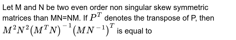 Let M and   N be two even order non singular skew symmetric matrices than MN=NM. If `P^(T)` denotes the transpose of P, then `M^(2)N^(2)(M^(T)N)^(-1)(MN^(-1))^(T)` is equal to